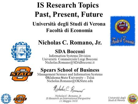 Nicholas C. Romano, Jr. IS Research an International Perspective 21 Maggio 2010 Università degli Studi di Verona IS Research <strong>Topics</strong> Past, Present, Future.