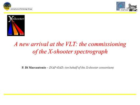 INAF-OAT Astrophysical Technology Group A new arrival at the VLT: the commissioning of the X-shooter spectrograph P. Di Marcantonio – INAF-OATs (on behalf.