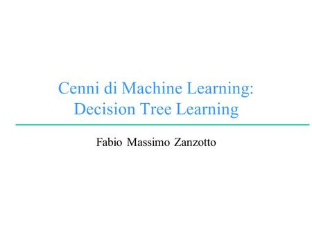 Cenni di Machine Learning: Decision Tree Learning Fabio Massimo Zanzotto.