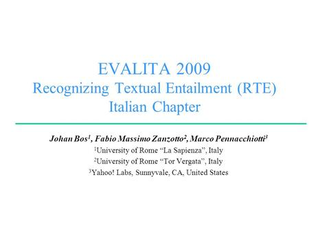 EVALITA 2009 Recognizing Textual Entailment (RTE) Italian Chapter Johan Bos 1, Fabio Massimo Zanzotto 2, Marco Pennacchiotti 3 1 University of Rome La.