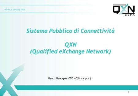 Rome, 8 january 2008 Sistema Pubblico di Connettività QXN (Qualified eXchange Network) Mauro Mascagna (CTO – QXN s.c.p.a.) 1.