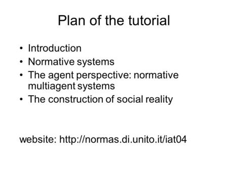 Plan of the tutorial Introduction Normative systems The agent perspective: normative multiagent systems The construction of social reality website: