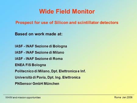 Roma Jan.2006 WHIM and mission opportunities Wide Field Monitor Prospect for use of Silicon and scintillator detectors Based on work made at: IASF - INAF.