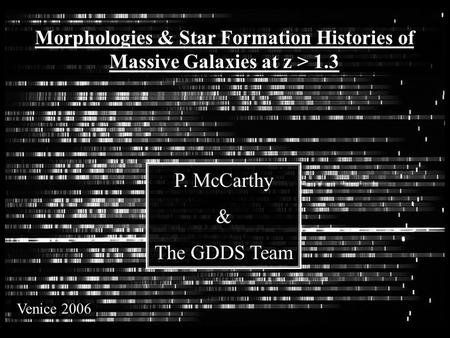 CDFS SA12 SA15 Morphologies & Star Formation Histories of Massive Galaxies at z > 1.3 P. McCarthy & The GDDS Team Venice 2006.