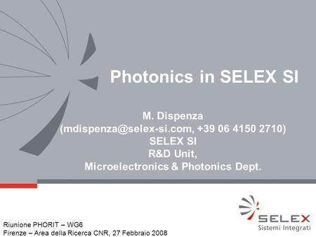 Photonics in SELEX SI M. Dispenza +39 06 4150 2710) SELEX SI R&D Unit, Microelectronics & Photonics Dept. Riunione PHORIT – WG6.