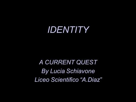 IDENTITY A CURRENT QUEST By Lucia Schiavone Liceo Scientifico A.Diaz.