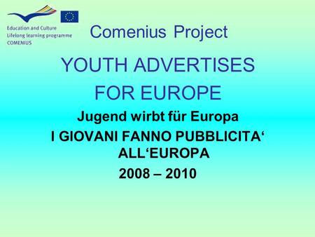 YOUTH <strong>ADVERTISES</strong> FOR EUROPE Jugend wirbt für Europa I GIOVANI FANNO PUBBLICITA ALLEUROPA 2008 – 2010 Comenius Project.