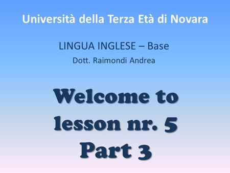 Università della Terza Età di Novara LINGUA INGLESE – Base Dott. Raimondi Andrea Welcome to lesson nr. 5 Part 3.