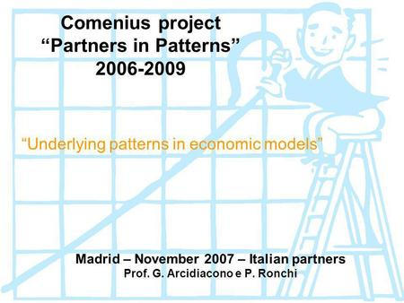 Comenius project Partners in Patterns 2006-2009 Underlying patterns in economic models Madrid – November 2007 – Italian partners Prof. G. Arcidiacono e.