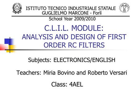 C.L.I.L. MODULE: ANALYSIS AND DESIGN OF FIRST ORDER RC FILTERS Subjects: ELECTRONICS/ENGLISH Teachers: Miria Bovino and Roberto Versari Class: 4AEL ISTITUTO.