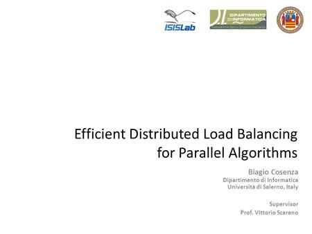 Efficient Distributed Load Balancing for Parallel Algorithms Biagio Cosenza Dipartimento di Informatica Università di Salerno, Italy Supervisor Prof. Vittorio.