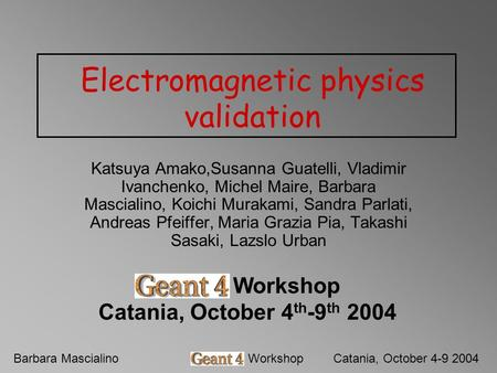 Barbara MascialinoGeant4 WorkshopCatania, October 4-9 2004 Electromagnetic physics validation Katsuya Amako,Susanna Guatelli, Vladimir Ivanchenko, Michel.