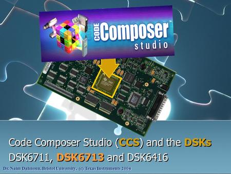 Code Composer Studio (CCS) and the DSKs DSK6711, DSK6713 and DSK6416 Code Composer Studio (CCS) and the DSKs DSK6711, DSK6713 and DSK6416 Dr. Naim Dahnoun,