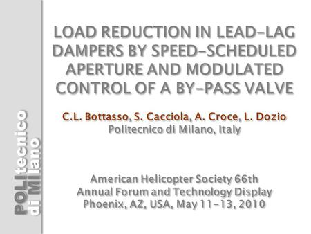 LOAD REDUCTION IN LEAD-LAG DAMPERS BY SPEED-SCHEDULED APERTURE AND MODULATED CONTROL OF A BY-PASS VALVE C.L. Bottasso, S. Cacciola, A. Croce, L. Dozio.
