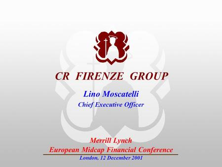 INVESTOR RELATIONS CR FIRENZE GROUP Merrill Lynch European Midcap Financial Conference London, 12 December 2001 Lino Moscatelli Chief Executive Officer.