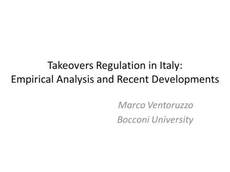 Takeovers Regulation in Italy: Empirical Analysis and Recent Developments Marco Ventoruzzo Bocconi University.