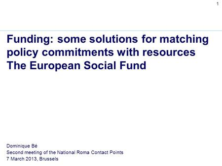 1 Funding: some solutions for matching policy commitments with resources The European Social Fund Dominique Bé Second meeting of the National Roma Contact.