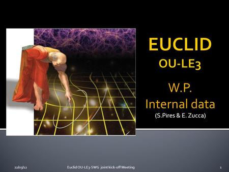 W.P. Internal data (S.Pires & E. Zucca) 22/03/121Euclid OU-LE3-SWG joint kick-off Meeting.