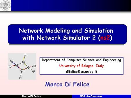 Marco Di FeliceNS2: An Overview Marco Di Felice Network Modeling and Simulation with Network Simulator 2 (ns2) Department of Computer Science and Engineering.