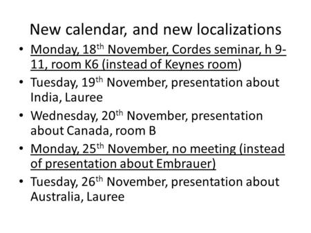 New calendar, and new localizations Monday, 18 th November, Cordes seminar, h 9- 11, room K6 (instead of Keynes room) Tuesday, 19 th November, presentation.