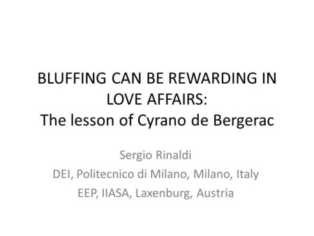 BLUFFING CAN BE REWARDING IN LOVE AFFAIRS: The lesson of Cyrano de Bergerac Sergio Rinaldi DEI, Politecnico di Milano, Milano, Italy EEP, IIASA, Laxenburg,