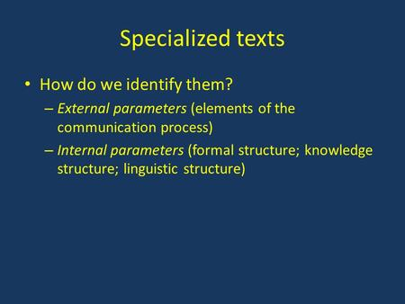 Specialized texts How do we identify them? – External parameters (elements of the communication process) – Internal parameters (formal structure; knowledge.