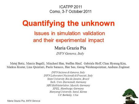 Maria Grazia Pia, INFN Genova Quantifying the unknown Issues in simulation validation and their experimental impact Matej Batic, Marcia Begalli, Mincheol.