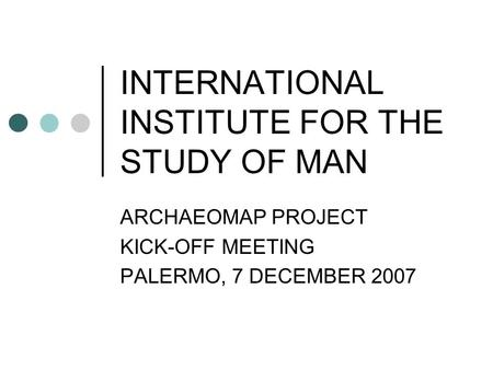 INTERNATIONAL INSTITUTE FOR THE STUDY OF MAN ARCHAEOMAP PROJECT KICK-OFF MEETING PALERMO, 7 DECEMBER 2007.