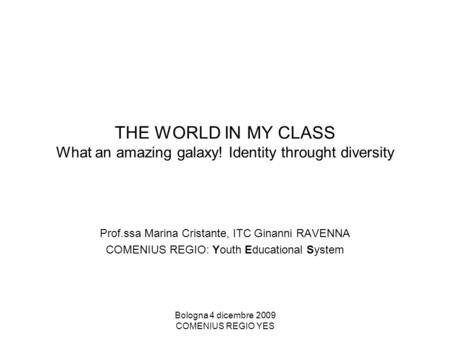Bologna 4 dicembre 2009 COMENIUS REGIO YES THE WORLD IN MY CLASS What an amazing galaxy! Identity throught diversity Prof.ssa Marina Cristante, ITC Ginanni.