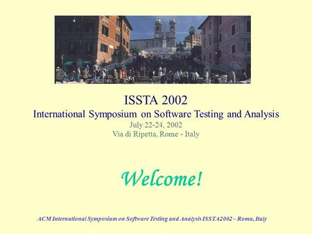 ACM International Symposium on Software Testing and Analysis ISSTA2002 – Roma, Italy ISSTA 2002 International Symposium on Software Testing and Analysis.