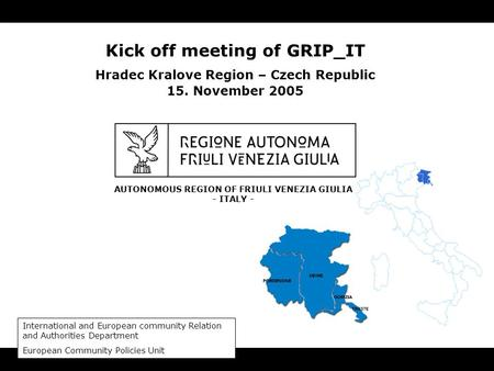 AUTONOMOUS REGION OF FRIULI VENEZIA GIULIA - ITALY - Kick off meeting of GRIP_IT Hradec Kralove Region – Czech Republic 15. November 2005 International.