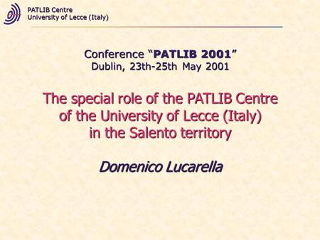 Conference PATLIB 2001 Dublin, 23th-25th May 2001 PATLIB Centre University of Lecce (Italy) The special role of the PATLIB Centre of the University of.