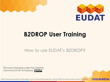 EUDAT receives funding from the European Union's Horizon 2020 programme - DG CONNECT e-Infrastructures. Contract No. 654065 www.eudat.eu B 2 DROP User.