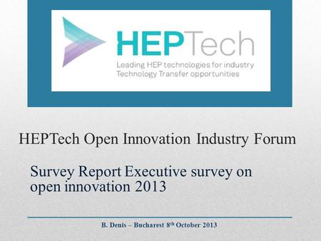 HEPTech Open Innovation Industry Forum Survey Report Executive survey on open innovation 2013 B. Denis – Bucharest 8 th October 2013.
