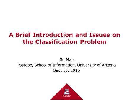 A Brief Introduction and Issues on the Classification Problem Jin Mao Postdoc, School of Information, University of Arizona Sept 18, 2015.