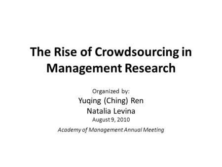 The Rise of Crowdsourcing in Management Research Organized by: Yuqing (Ching) Ren Natalia Levina August 9, 2010 Academy of Management Annual Meeting.