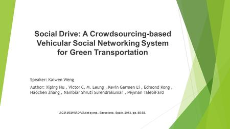 Social Drive: A Crowdsourcing-based Vehicular Social Networking System for Green Transportation Speaker: Kaiwen Weng Author: Xiping Hu, Victor C. M. Leung,