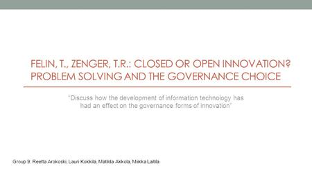 FELIN, T., ZENGER, T.R.: CLOSED OR OPEN INNOVATION? PROBLEM SOLVING AND THE GOVERNANCE CHOICE Group 9: Reetta Arokoski, Lauri Kokkila, Matilda Akkola,