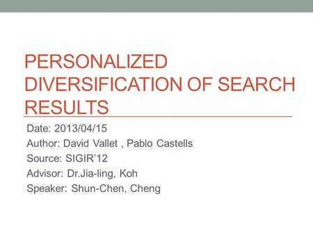 PERSONALIZED DIVERSIFICATION OF SEARCH RESULTS Date: 2013/04/15 Author: David Vallet, Pablo Castells Source: SIGIR'12 Advisor: Dr.Jia-ling, Koh Speaker: