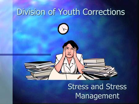 Division of Youth Corrections Stress and Stress Management.