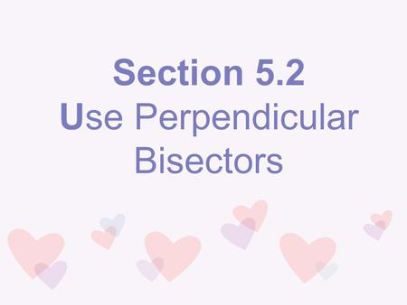 Section 5.2 Use Perpendicular Bisectors. Vocabulary Perpendicular Bisector: A segment, ray, line, or plane that is perpendicular to a segment at its midpoint.
