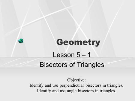 Geometry Lesson 5 – 1 Bisectors of Triangles Objective: Identify and use perpendicular bisectors in triangles. Identify and use angle bisectors in triangles.