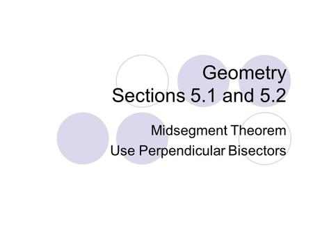 Geometry Sections 5.1 and 5.2 Midsegment Theorem Use Perpendicular Bisectors.