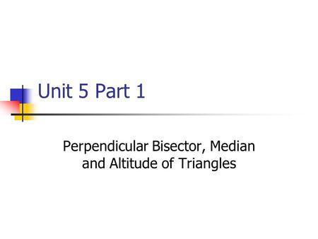 Unit 5 Part 1 Perpendicular Bisector, Median and Altitude of Triangles.