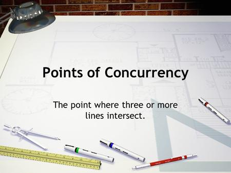 Points of Concurrency The point where three or more lines intersect.