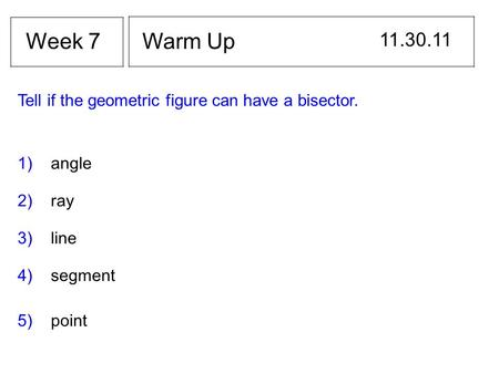 Warm Up 11.30.11 Week 7 Tell if the geometric figure can have a bisector. 1) angle 2) ray 3) line 4) segment 5) point.