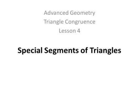 Special Segments of Triangles Advanced Geometry Triangle Congruence Lesson 4.