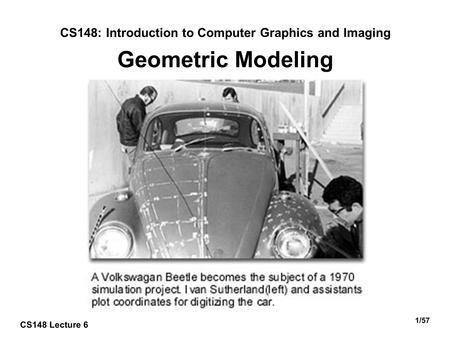 1/57 CS148: Introduction to Computer Graphics and Imaging Geometric Modeling CS148 Lecture 6.
