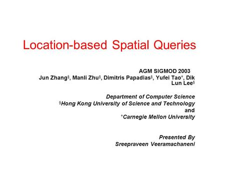 Location-based Spatial Queries AGM SIGMOD 2003 Jun Zhang §, Manli Zhu §, Dimitris Papadias §, Yufei Tao †, Dik Lun Lee § Department of Computer Science.