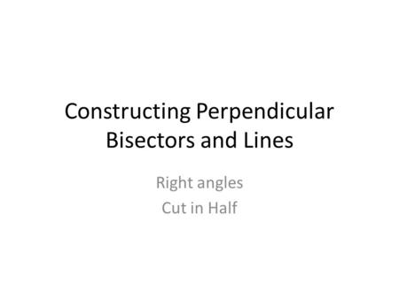Constructing Perpendicular Bisectors and Lines Right angles Cut in Half.